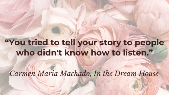 """""""You tried to tell your story to people who didn't know how to listen."""" - Carmen Maria Machado,In the Dream House"""